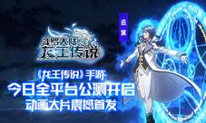 龙王传说手游今日全平台公测 动画大片首发