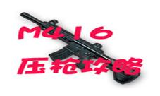 绝地求生刺激战场M416怎么压枪 M4压枪技巧攻略