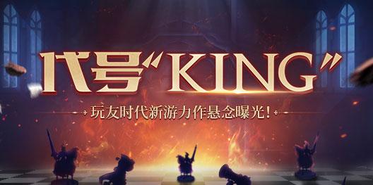 """代号""""KING"""" 玩友时代新游力作悬念曝光!"""