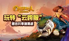 云跨服玩法来袭《疯狂原始人》手游7月更新爆料