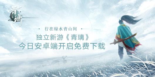 東方俠客獨立手游《青璃》今日正式開放安卓下載