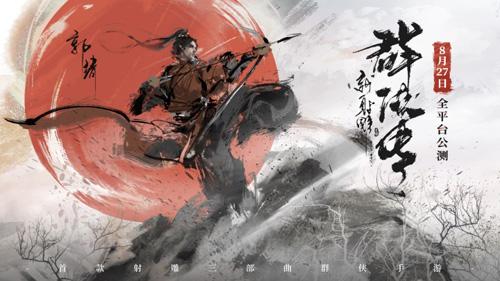 【 《新射雕群侠传》全平台公测定档8月27日】